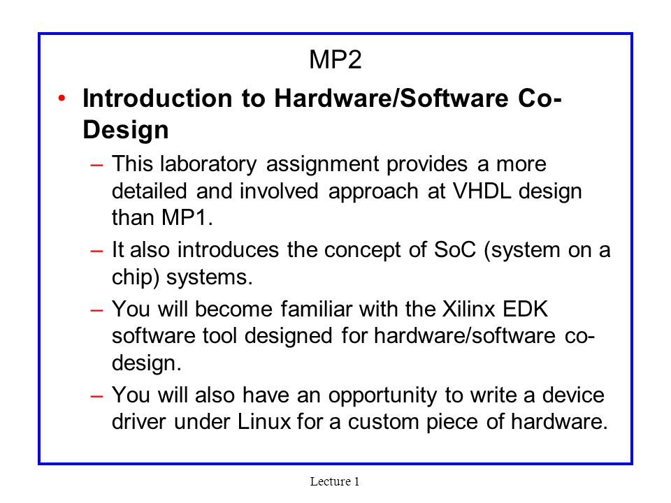 Lecture 1 MP2 Introduction to Hardware/Software Co- Design –This laboratory assignment provides a more detailed and involved approach at VHDL design than MP1.