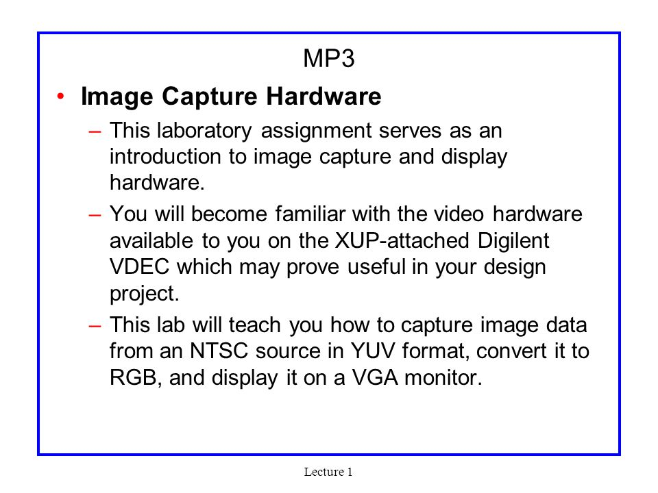 Lecture 1 MP4 Open-ended Past projects –MP3 Player –XUP-GUI –Dance Dance Revolution –Network Storage –PAC-MAN –MPEG2 Enc/Dec –Network Packet Sniffing –Message Hiding –Duck Hunt –Night vision –…