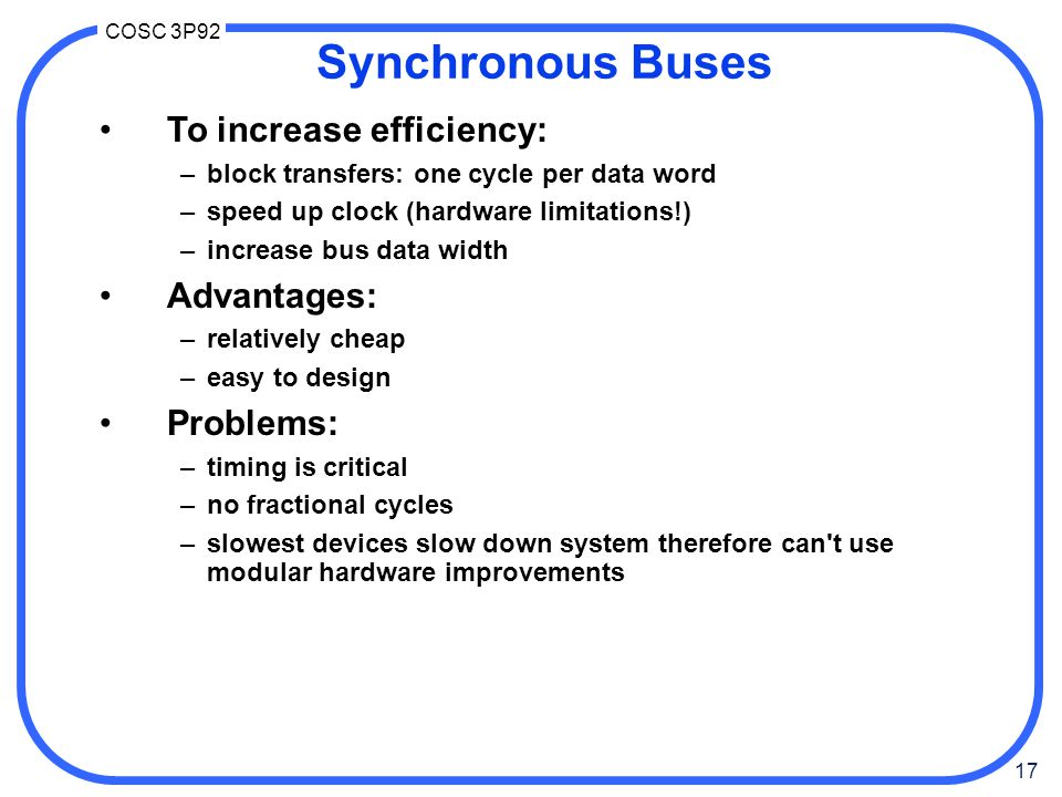 17 COSC 3P92 Synchronous Buses To increase efficiency: –block transfers: one cycle per data word –speed up clock (hardware limitations!) –increase bus data width Advantages: –relatively cheap –easy to design Problems: –timing is critical –no fractional cycles –slowest devices slow down system therefore can t use modular hardware improvements