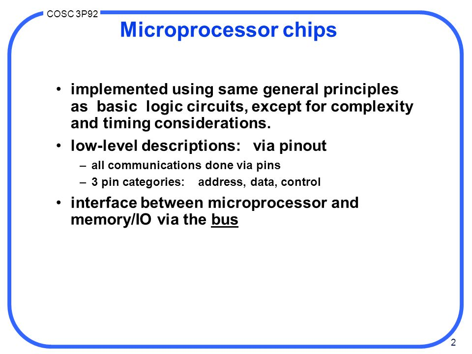 2 COSC 3P92 Microprocessor chips implemented using same general principles as basic logic circuits, except for complexity and timing considerations.