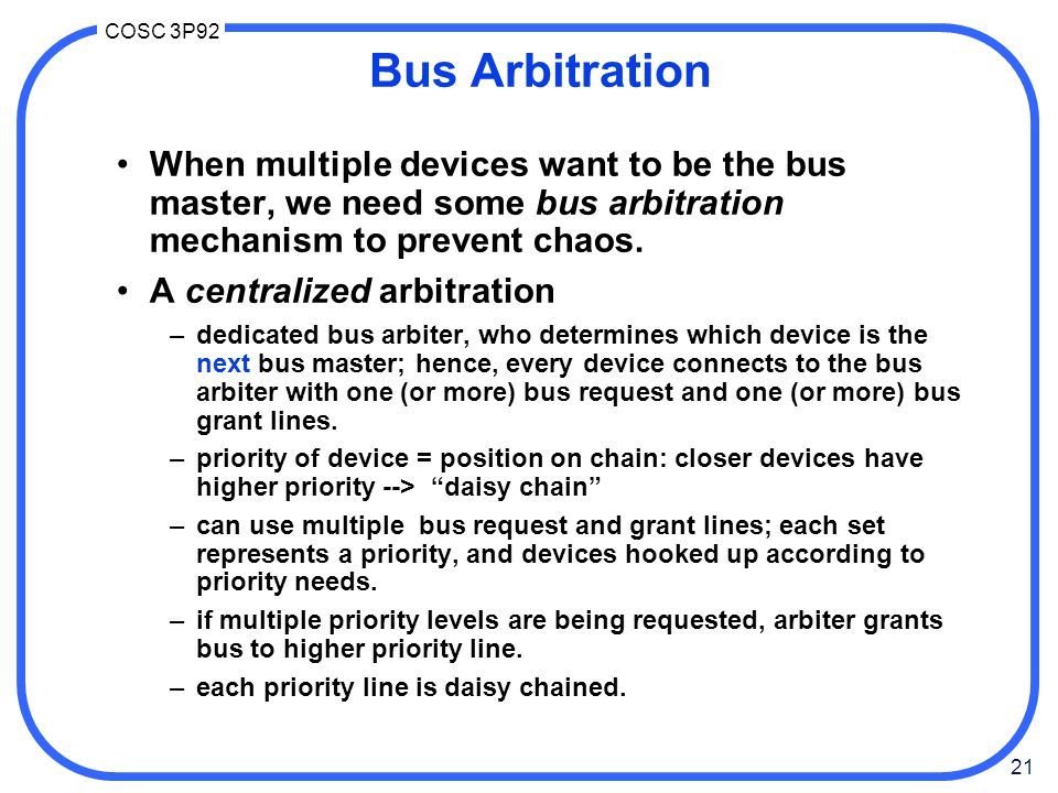 21 COSC 3P92 Bus Arbitration When multiple devices want to be the bus master, we need some bus arbitration mechanism to prevent chaos.