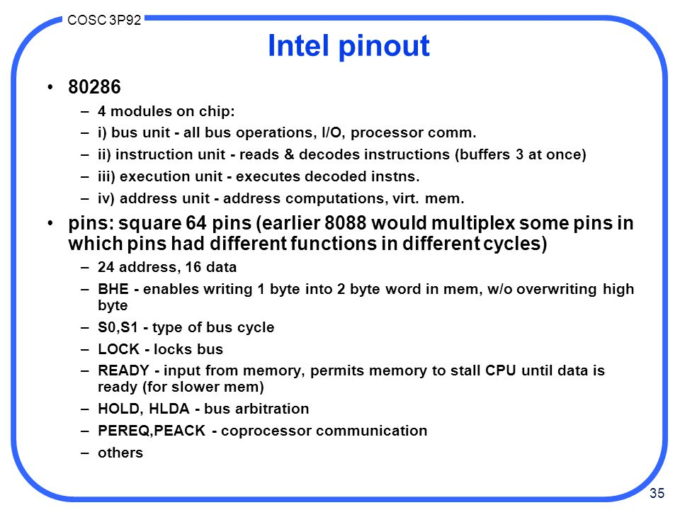 35 COSC 3P92 Intel pinout 80286 –4 modules on chip: –i) bus unit - all bus operations, I/O, processor comm.