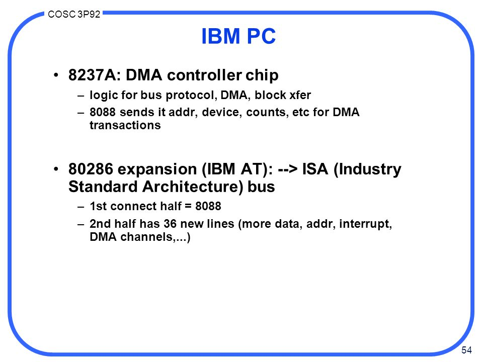54 COSC 3P92 IBM PC 8237A: DMA controller chip –logic for bus protocol, DMA, block xfer –8088 sends it addr, device, counts, etc for DMA transactions 80286 expansion (IBM AT): --> ISA (Industry Standard Architecture) bus –1st connect half = 8088 –2nd half has 36 new lines (more data, addr, interrupt, DMA channels,...)
