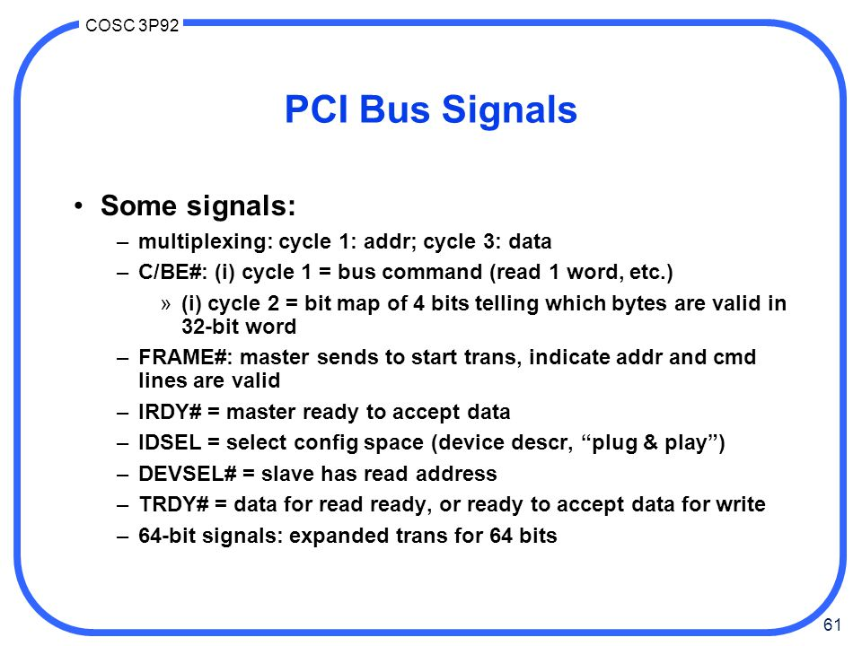 61 COSC 3P92 PCI Bus Signals Some signals: –multiplexing: cycle 1: addr; cycle 3: data –C/BE#: (i) cycle 1 = bus command (read 1 word, etc.) »(i) cycle 2 = bit map of 4 bits telling which bytes are valid in 32-bit word –FRAME#: master sends to start trans, indicate addr and cmd lines are valid –IRDY# = master ready to accept data –IDSEL = select config space (device descr, plug & play ) –DEVSEL# = slave has read address –TRDY# = data for read ready, or ready to accept data for write –64-bit signals: expanded trans for 64 bits