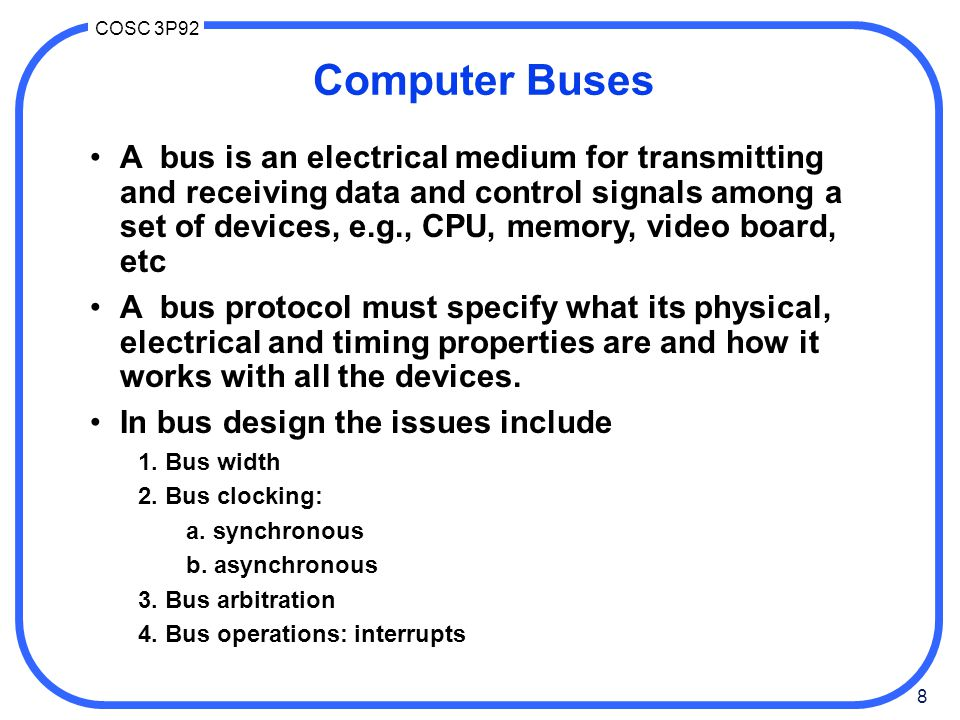 59 COSC 3P92 PCI Bus high bandwidth bus, suitably for multimedia –ISA: 8.33 MHz, 2 bytes/cycle --> 16.7 MB/sec –EISA: 4 bytes/cycle --> 33.3 MB/sec –but full video requires: »2 * (1024x768 pixels/frame)*3 bytes/pixel*30 frames/sec = 135 MB/sec (must xfer from HD to mem, then to video card, all on same bus!) PCI 2.1 (1995): –66 MHz –64 bit transfers –bandwidth: 528 MB/sec Typical PC systems: –up to 133MHz+; 250MHz+ in workstations(Suns) –PC's still have old ISA buses: »access via ISA bridge(s) »access to IDE disks, old slower peripherals –dedicated fast access to memory –PCI access to graphics, SCSI, USB,...