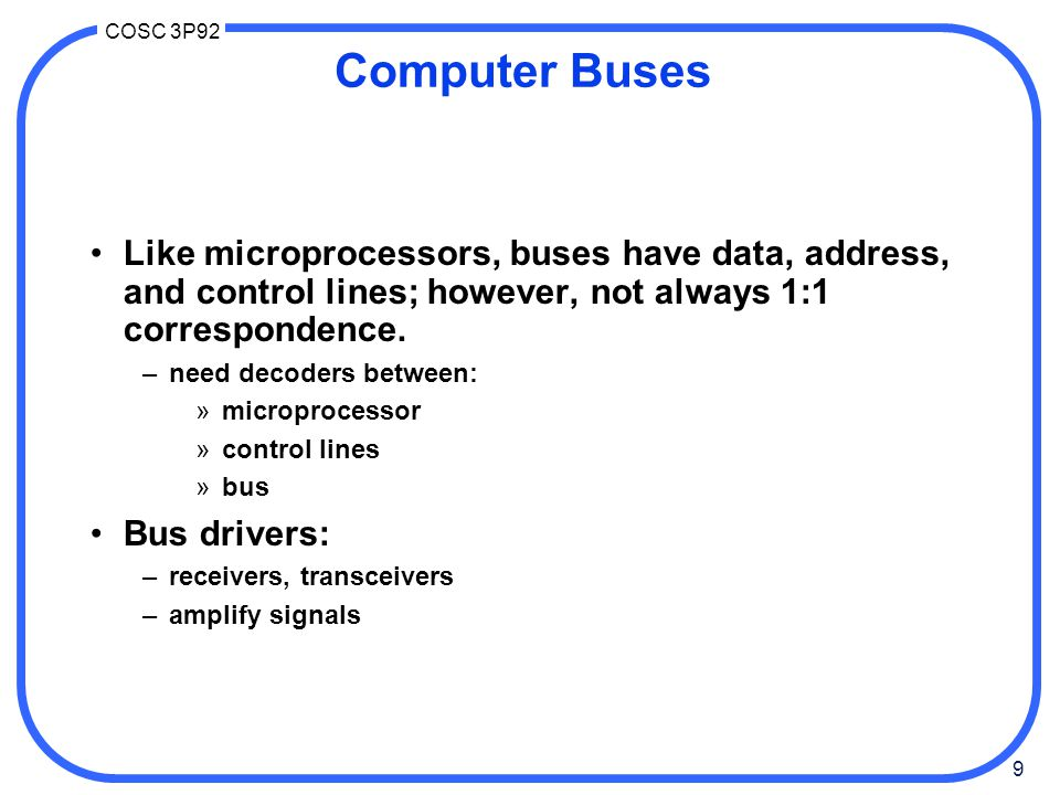 9 COSC 3P92 Computer Buses Like microprocessors, buses have data, address, and control lines; however, not always 1:1 correspondence.