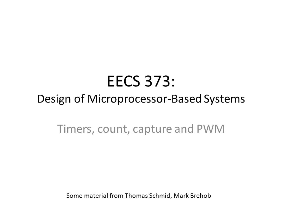 EECS 373: Design of Microprocessor-Based Systems Timers, count, capture and PWM Some material from Thomas Schmid, Mark Brehob