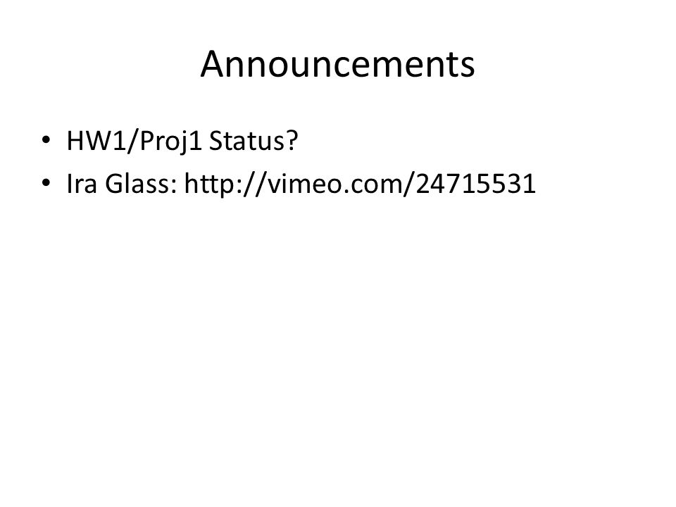 Announcements HW1/Proj1 Status Ira Glass: http://vimeo.com/24715531