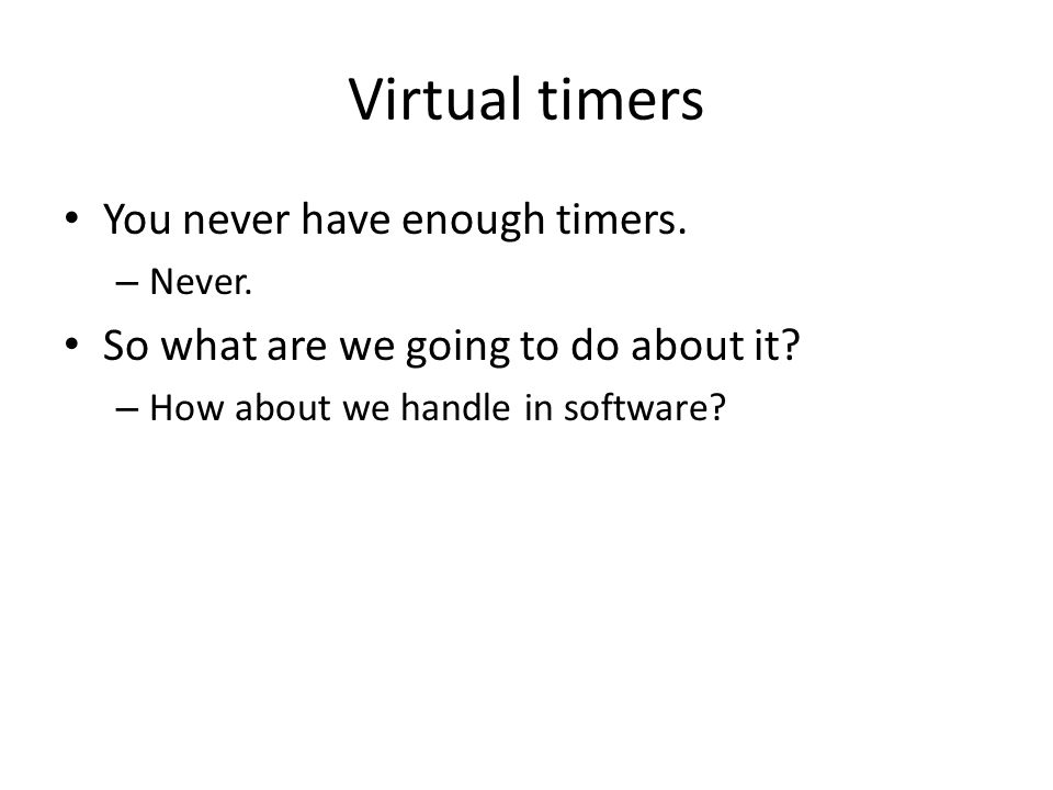 Virtual timers You never have enough timers. – Never.