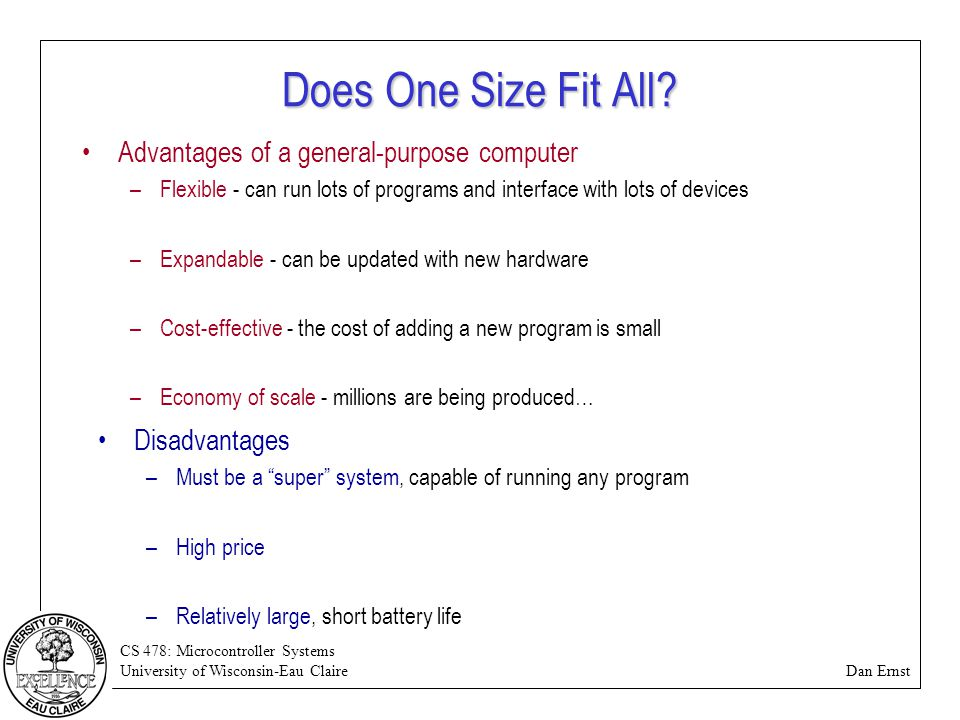 CS 478: Microcontroller Systems University of Wisconsin-Eau Claire Dan Ernst Does One Size Fit All? Advantages of a general-purpose computer –Flexible