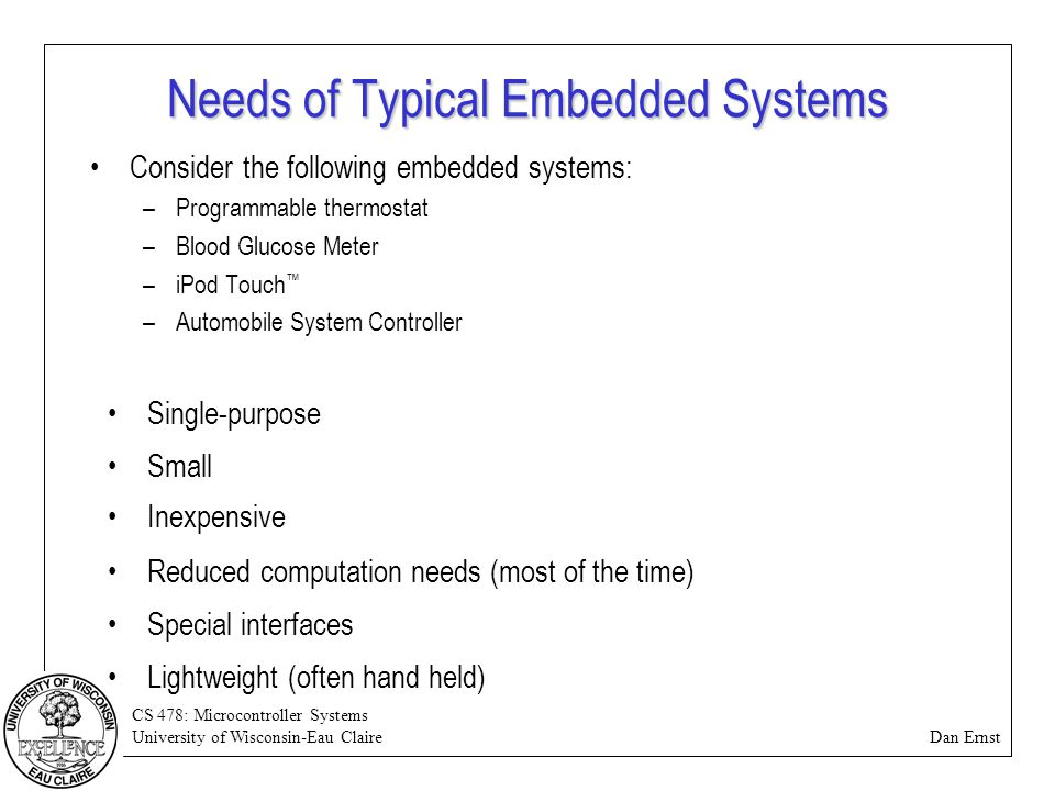 CS 478: Microcontroller Systems University of Wisconsin-Eau Claire Dan Ernst Needs of Typical Embedded Systems Consider the following embedded systems