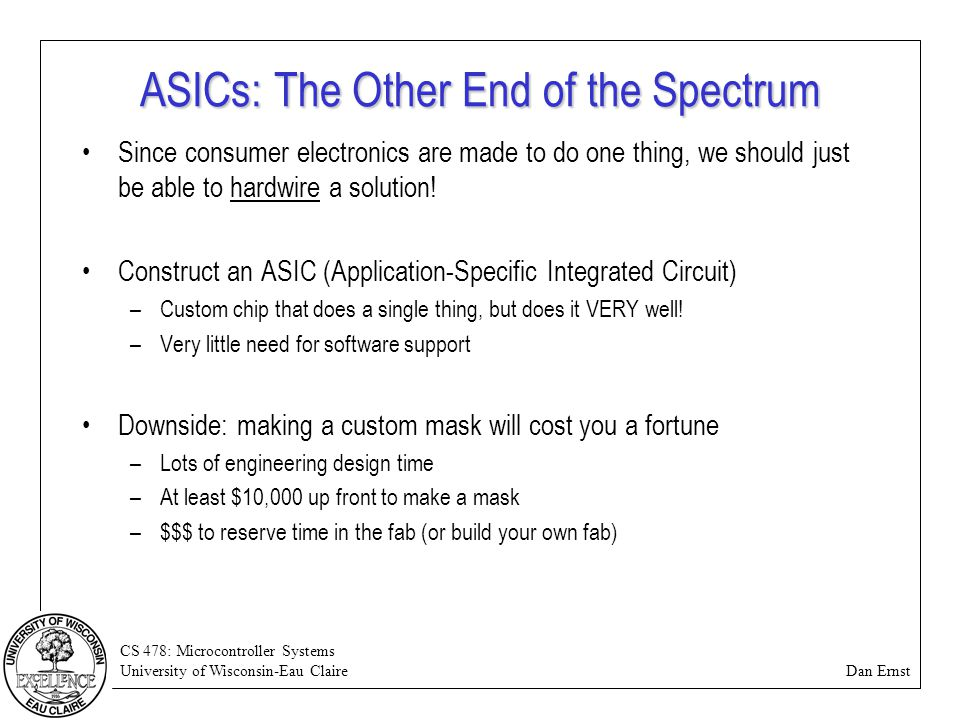CS 478: Microcontroller Systems University of Wisconsin-Eau Claire Dan Ernst ASICs: The Other End of the Spectrum Since consumer electronics are made