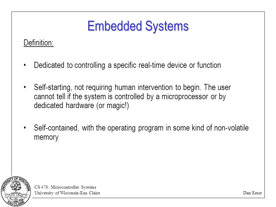CS 478: Microcontroller Systems University of Wisconsin-Eau Claire Dan Ernst Embedded Systems Definition: Dedicated to controlling a specific real-tim