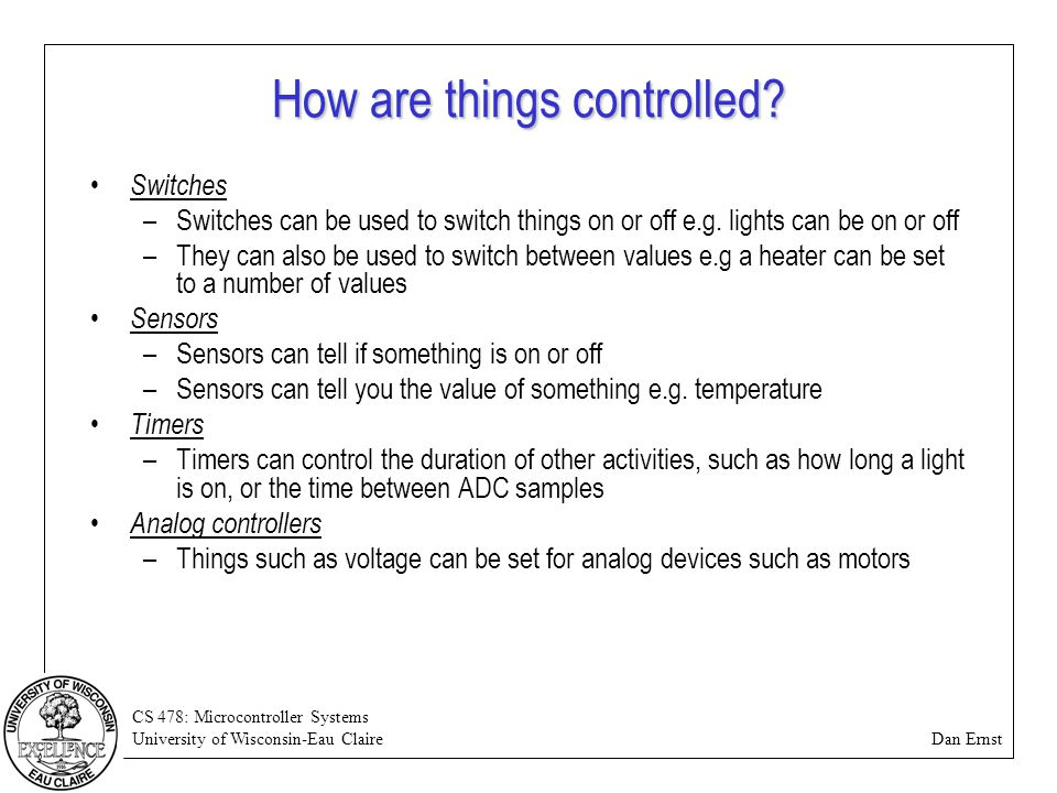 CS 478: Microcontroller Systems University of Wisconsin-Eau Claire Dan Ernst How are things controlled? Switches –Switches can be used to switch thing