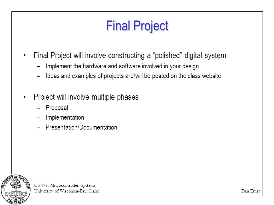 "CS 478: Microcontroller Systems University of Wisconsin-Eau Claire Dan Ernst Final Project Final Project will involve constructing a ""polished"" digita"