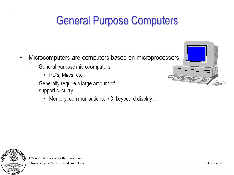 CS 478: Microcontroller Systems University of Wisconsin-Eau Claire Dan Ernst General Purpose Computers Microcomputers are computers based on microproc