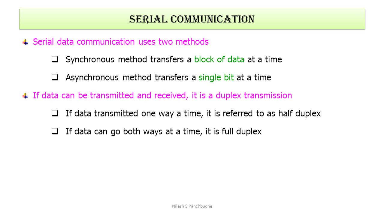 SERIAL COMMUNICATION Serial data communication uses two methods  Synchronous method transfers a block of data at a time  Asynchronous method transfe