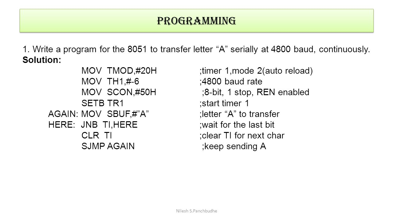 """Nilesh S.Panchbudhe programming 1. Write a program for the 8051 to transfer letter """"A"""" serially at 4800 baud, continuously. Solution: MOV TMOD,#20H ;t"""