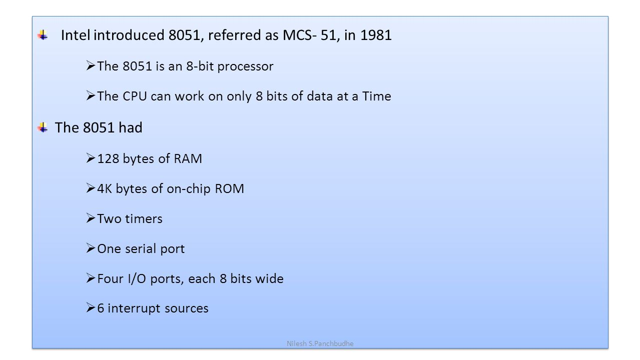 Intel introduced 8051, referred as MCS- 51, in 1981  The 8051 is an 8-bit processor  The CPU can work on only 8 bits of data at a Time The 8051 had