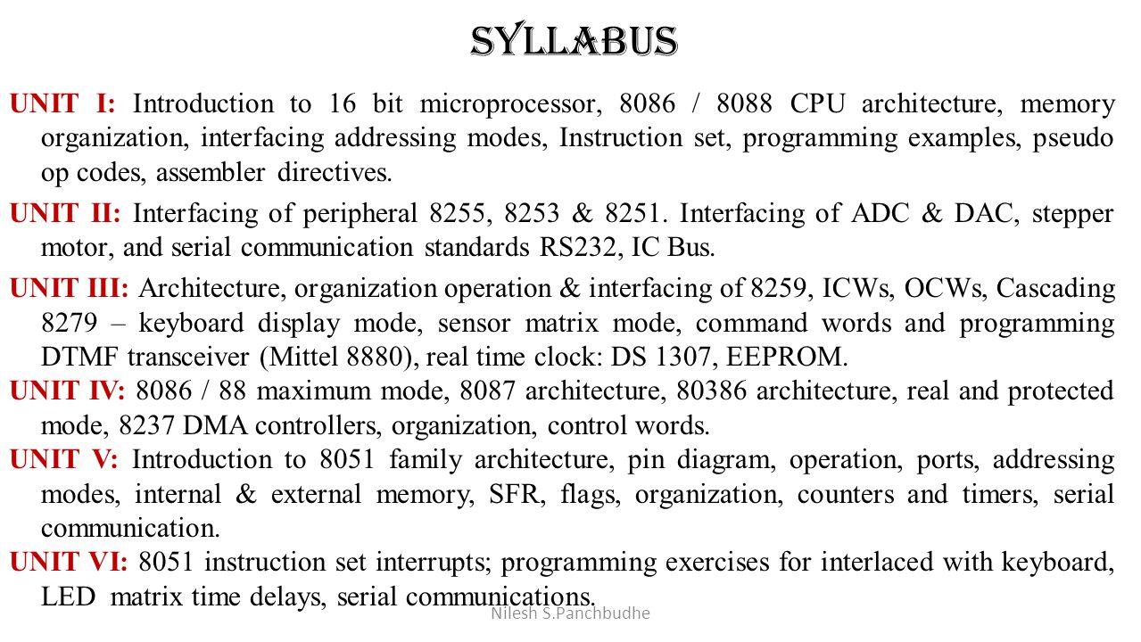 Syllabus UNIT I: Introduction to 16 bit microprocessor, 8086 / 8088 CPU architecture, memory organization, interfacing addressing modes, Instruction s