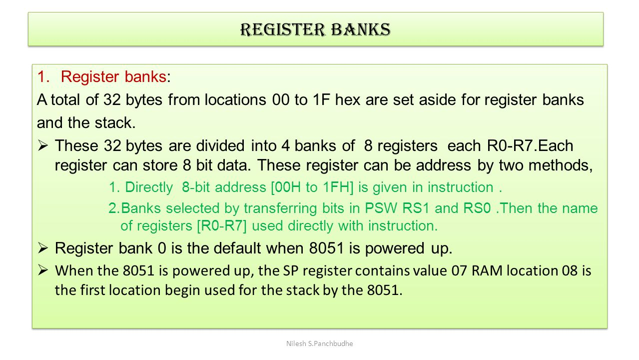Register banks 1.Register banks: A total of 32 bytes from locations 00 to 1F hex are set aside for register banks and the stack.  These 32 bytes are