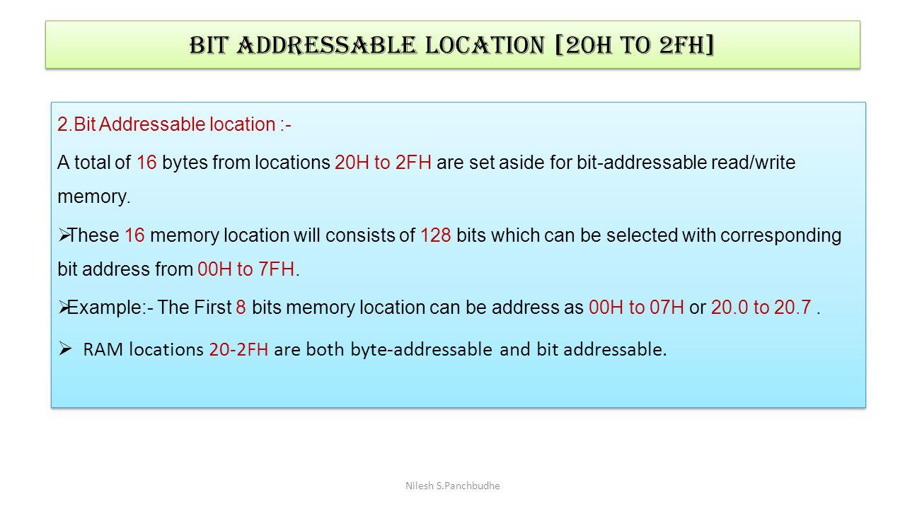 Bit Addressable location [20h to 2fh] 2.Bit Addressable location :- A total of 16 bytes from locations 20H to 2FH are set aside for bit-addressable re