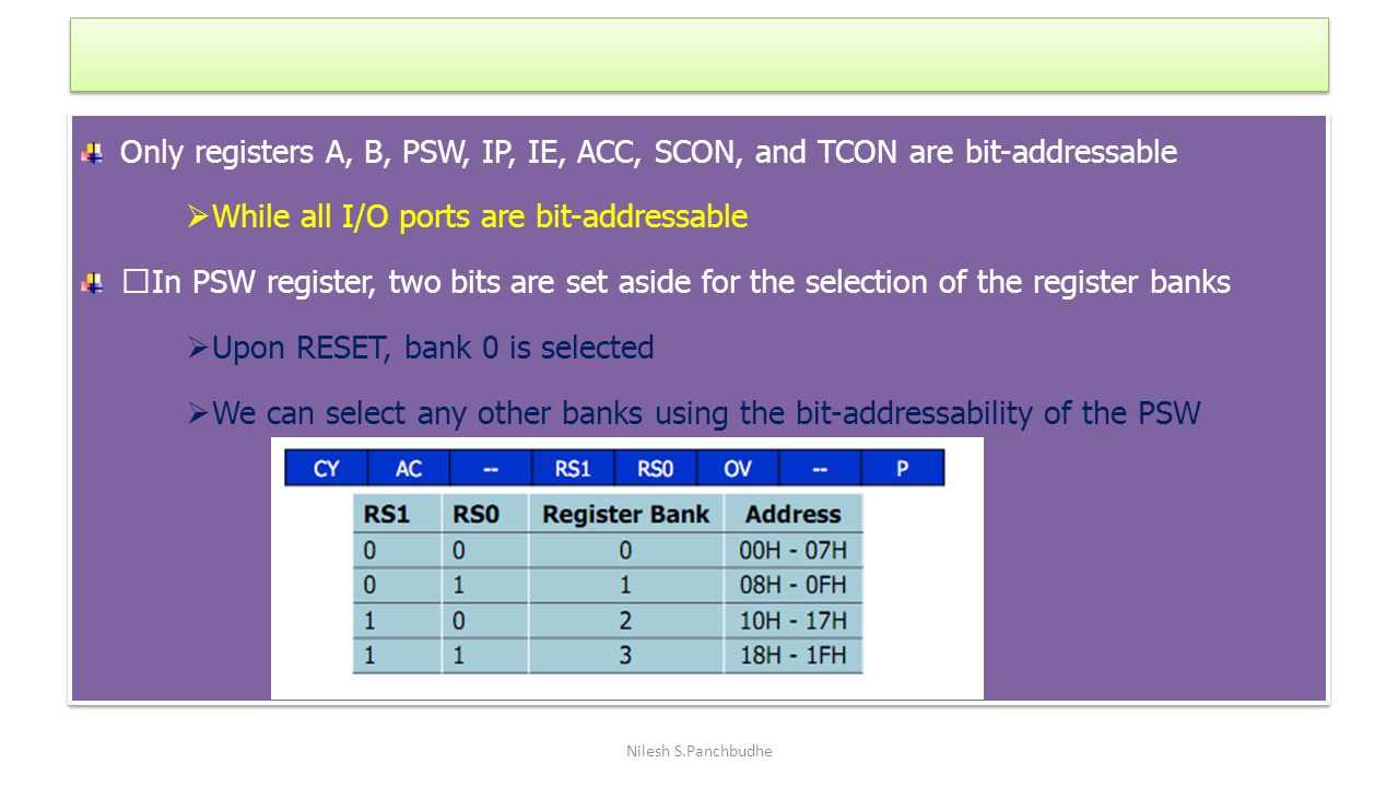 Only registers A, B, PSW, IP, IE, ACC, SCON, and TCON are bit-addressable  While all I/O ports are bit-addressable ‰In PSW register, two bits are set