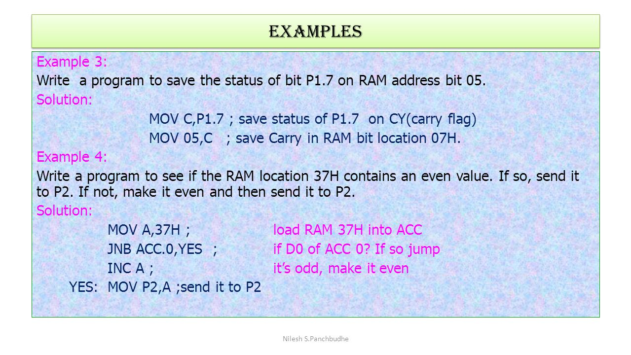 Examples Example 3: Write a program to save the status of bit P1.7 on RAM address bit 05. Solution: MOV C,P1.7 ; save status of P1.7 on CY(carry flag)