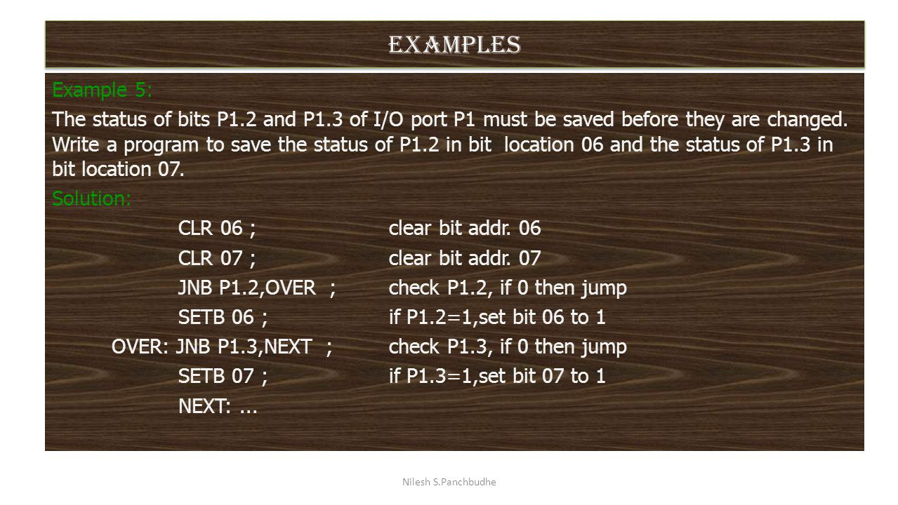 examples Example 5: The status of bits P1.2 and P1.3 of I/O port P1 must be saved before they are changed. Write a program to save the status of P1.2