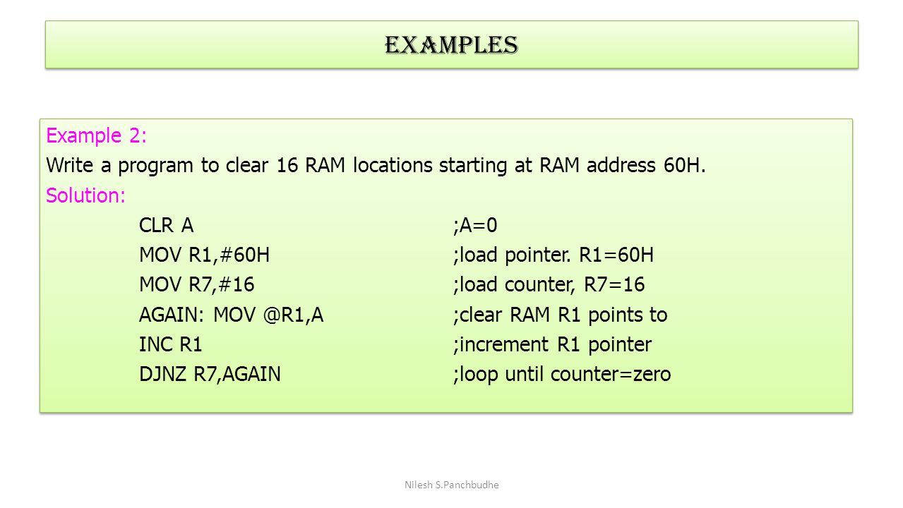 Examples Example 2: Write a program to clear 16 RAM locations starting at RAM address 60H. Solution: CLR A ;A=0 MOV R1,#60H ;load pointer. R1=60H MOV