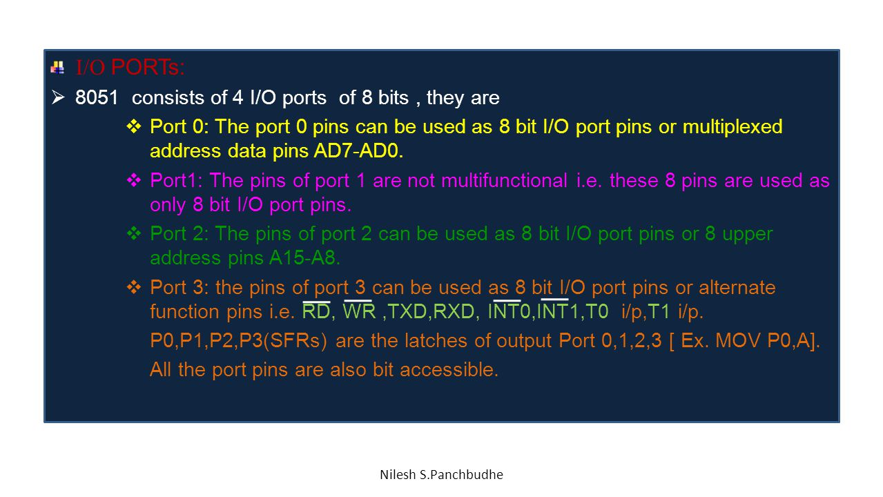 I/O PORTs:  8051 consists of 4 I/O ports of 8 bits, they are  Port 0: The port 0 pins can be used as 8 bit I/O port pins or multiplexed address data