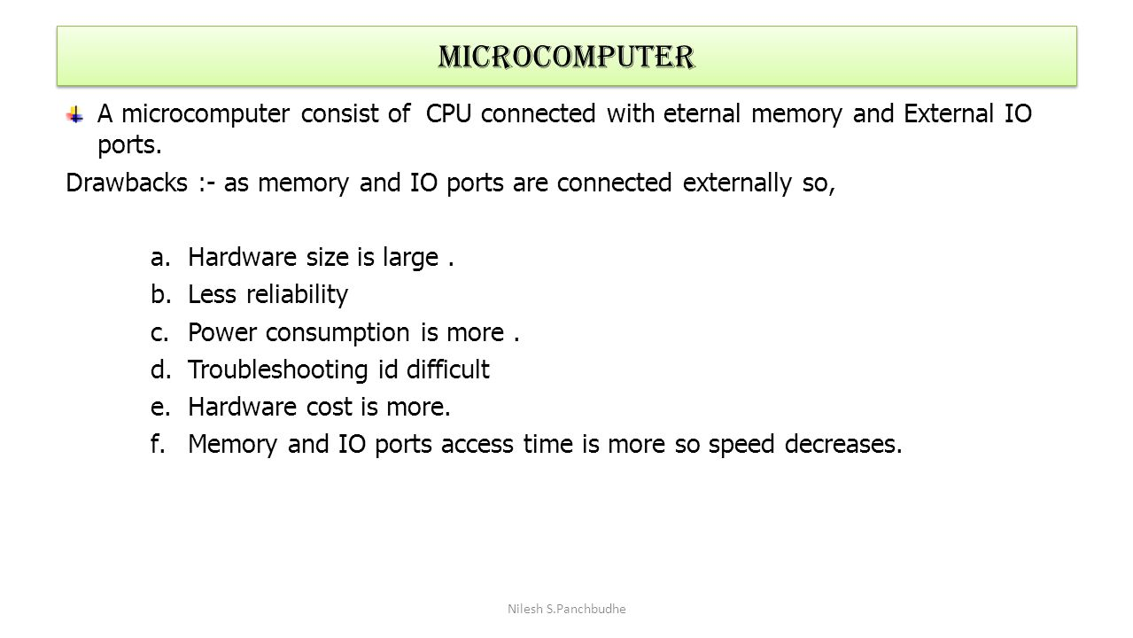 Microcomputer A microcomputer consist of CPU connected with eternal memory and External IO ports. Drawbacks :- as memory and IO ports are connected ex