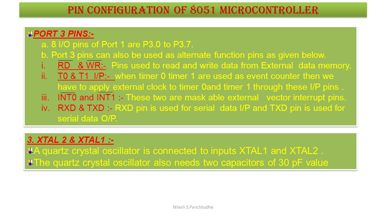 Nilesh S.Panchbudhe Pin configuration of 8051 microcontroller PORT 3 PINS:- a. 8 I/O pins of Port 1 are P3.0 to P3.7. b. Port 3 pins can also be used