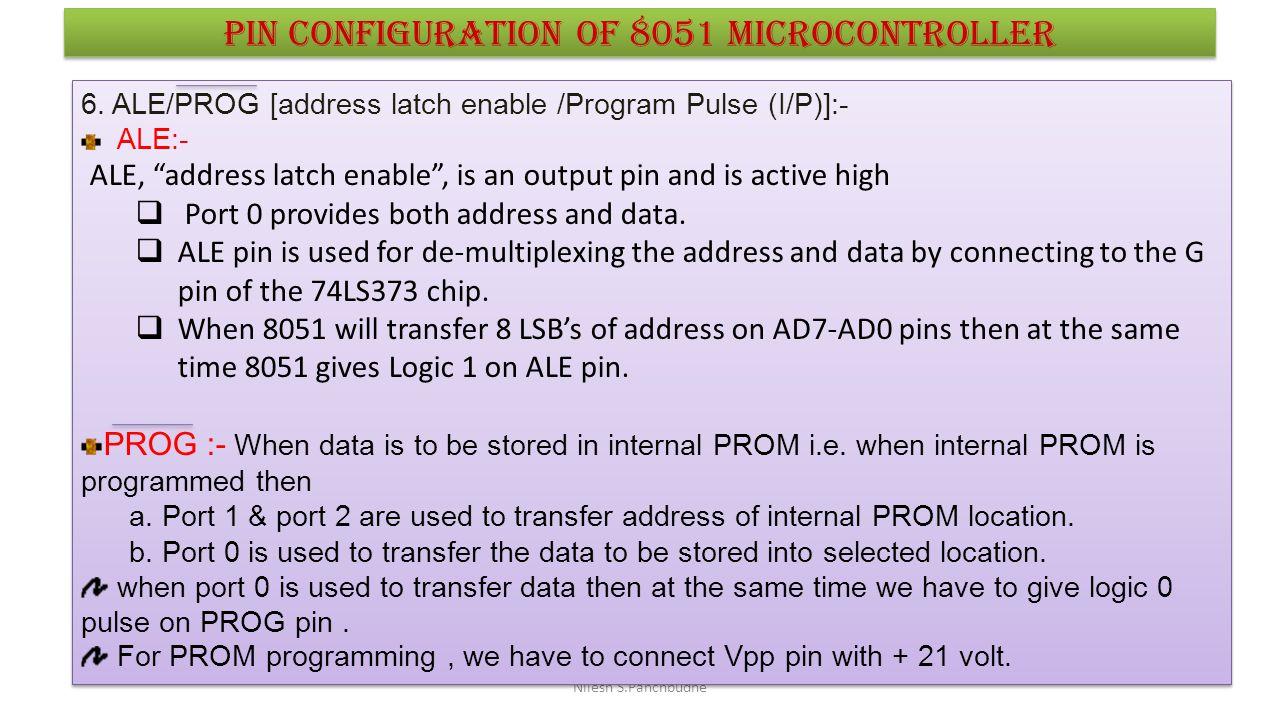 "Nilesh S.Panchbudhe Pin configuration of 8051 microcontroller 6. ALE/PROG [address latch enable /Program Pulse (I/P)]:- ALE:- ALE, ""address latch enab"