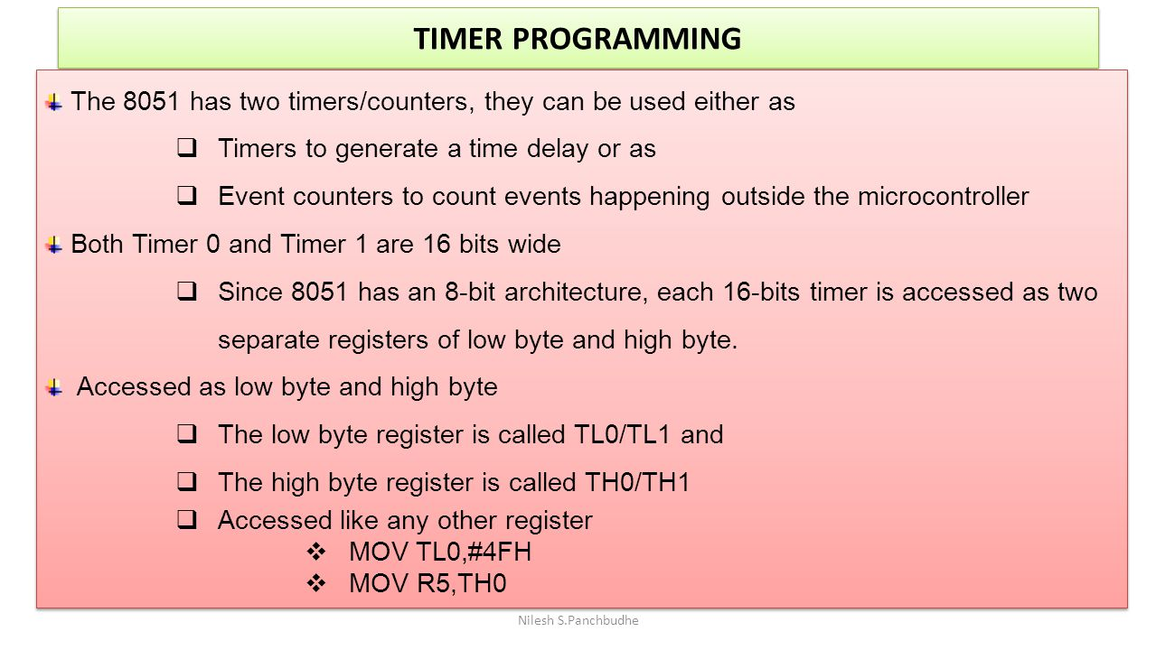 TIMER PROGRAMMING Nilesh S.Panchbudhe The 8051 has two timers/counters, they can be used either as  Timers to generate a time delay or as  Event cou