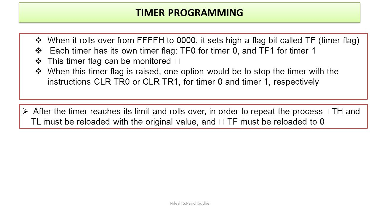 TIMER PROGRAMMING Nilesh S.Panchbudhe  When it rolls over from FFFFH to 0000, it sets high a flag bit called TF (timer flag)  Each timer has its own