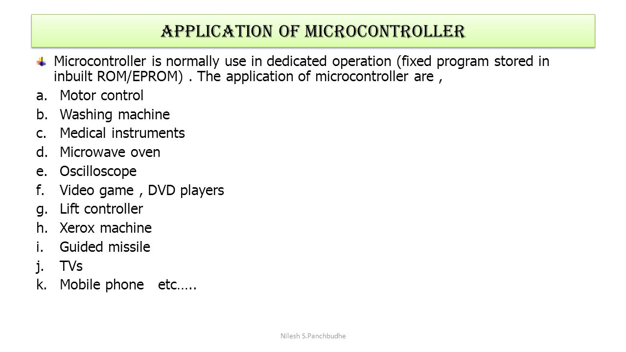 Application of Microcontroller Microcontroller is normally use in dedicated operation (fixed program stored in inbuilt ROM/EPROM). The application of