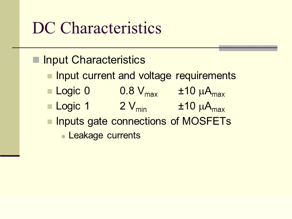 Lecture 0216 DC Characteristics Input Characteristics Input current and voltage requirements Logic 0 0.8 V max ±10  A max Logic 1 2 V min ±10  A max Inputs gate connections of MOSFETs Leakage currents