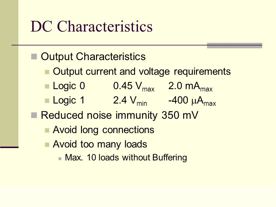 Lecture 0217 DC Characteristics Output Characteristics Output current and voltage requirements Logic 0 0.45 V max 2.0 mA max Logic 1 2.4 V min -400  A max Reduced noise immunity 350 mV Avoid long connections Avoid too many loads Max.