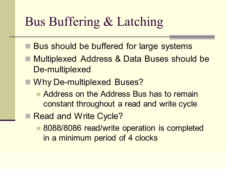 Lecture 0220 Bus Buffering & Latching Bus should be buffered for large systems Multiplexed Address & Data Buses should be De-multiplexed Why De-multiplexed Buses.