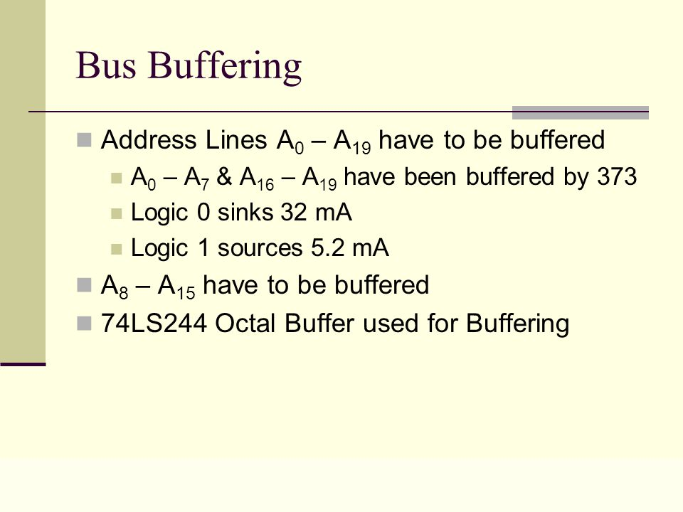Lecture 0323 Bus Buffering Address Lines A 0 – A 19 have to be buffered A 0 – A 7 & A 16 – A 19 have been buffered by 373 Logic 0 sinks 32 mA Logic 1 sources 5.2 mA A 8 – A 15 have to be buffered 74LS244 Octal Buffer used for Buffering