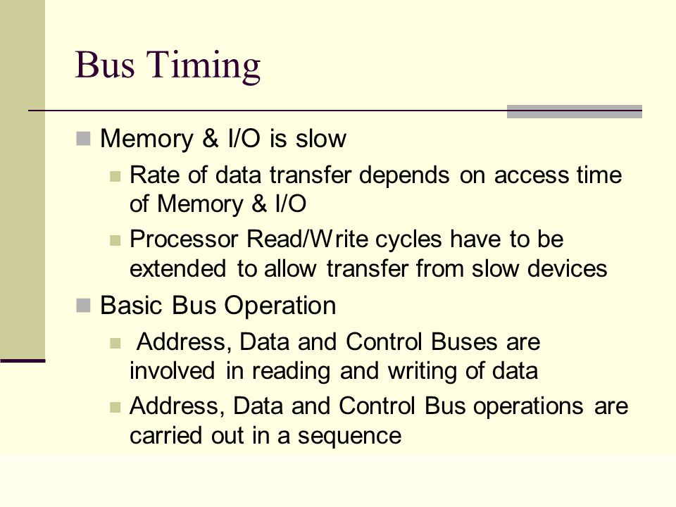 Lecture 0428 Bus Timing Memory & I/O is slow Rate of data transfer depends on access time of Memory & I/O Processor Read/Write cycles have to be extended to allow transfer from slow devices Basic Bus Operation Address, Data and Control Buses are involved in reading and writing of data Address, Data and Control Bus operations are carried out in a sequence