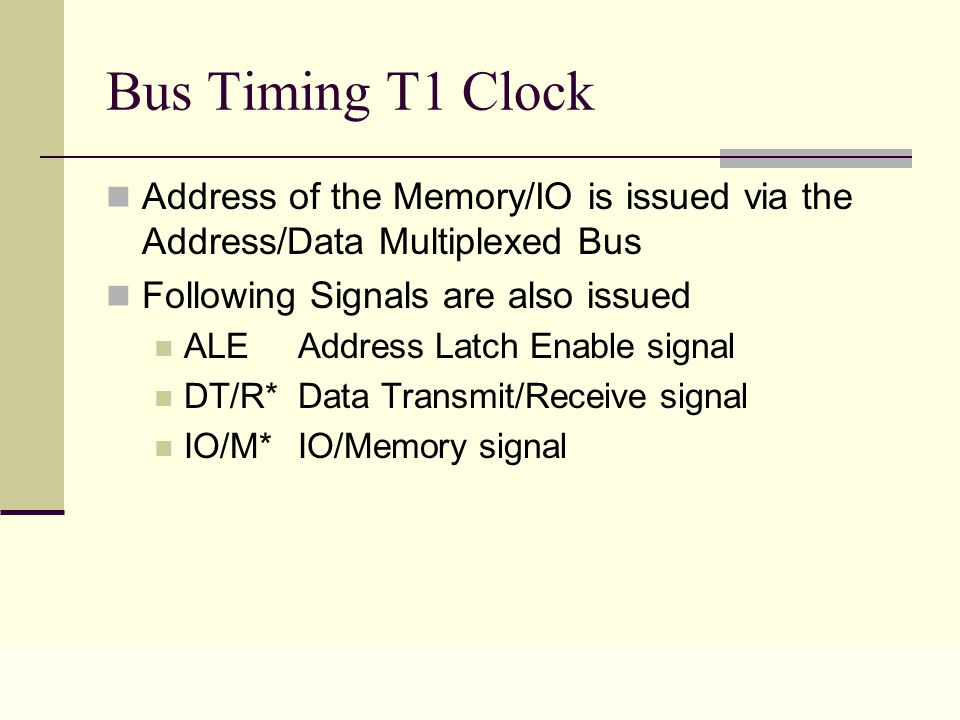 Lecture 0431 Bus Timing T1 Clock Address of the Memory/IO is issued via the Address/Data Multiplexed Bus Following Signals are also issued ALE Address Latch Enable signal DT/R* Data Transmit/Receive signal IO/M*IO/Memory signal