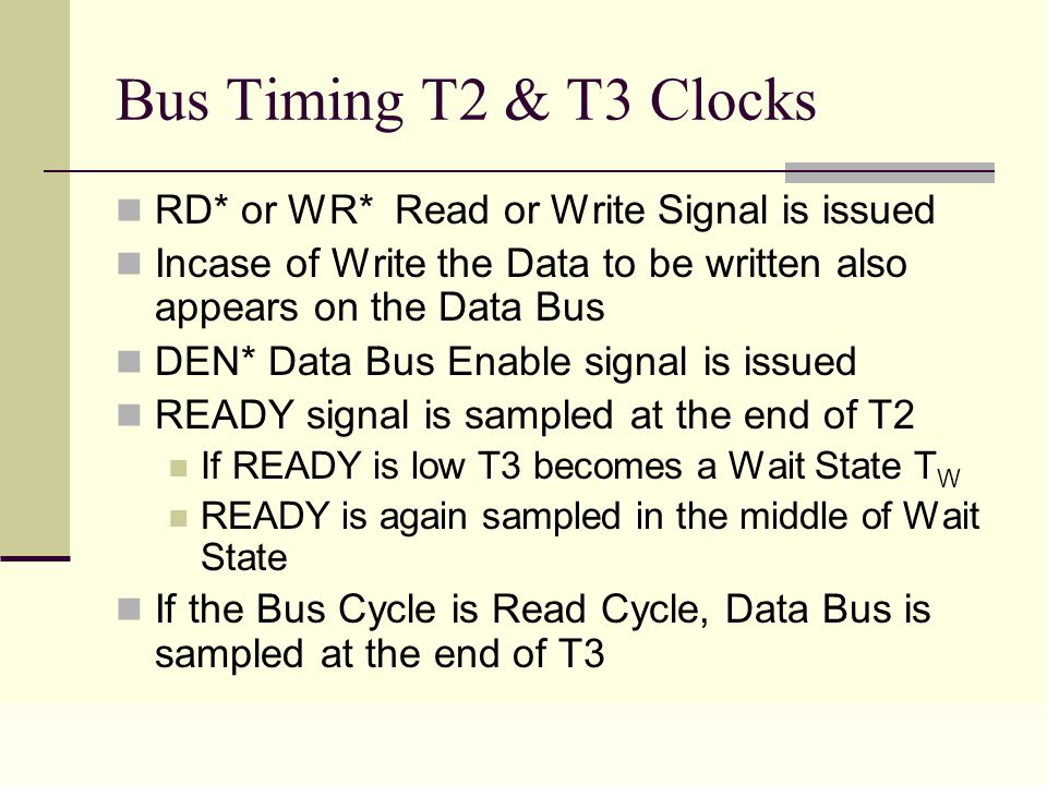 Lecture 0432 Bus Timing T2 & T3 Clocks RD* or WR* Read or Write Signal is issued Incase of Write the Data to be written also appears on the Data Bus DEN* Data Bus Enable signal is issued READY signal is sampled at the end of T2 If READY is low T3 becomes a Wait State T W READY is again sampled in the middle of Wait State If the Bus Cycle is Read Cycle, Data Bus is sampled at the end of T3