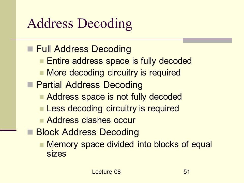 Lecture 0851 Address Decoding Full Address Decoding Entire address space is fully decoded More decoding circuitry is required Partial Address Decoding Address space is not fully decoded Less decoding circuitry is required Address clashes occur Block Address Decoding Memory space divided into blocks of equal sizes