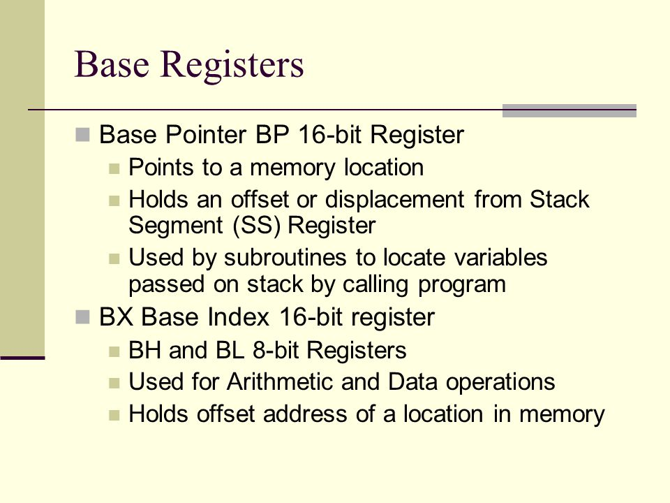 Base Registers Base Pointer BP 16-bit Register Points to a memory location Holds an offset or displacement from Stack Segment (SS) Register Used by subroutines to locate variables passed on stack by calling program BX Base Index 16-bit register BH and BL 8-bit Registers Used for Arithmetic and Data operations Holds offset address of a location in memory