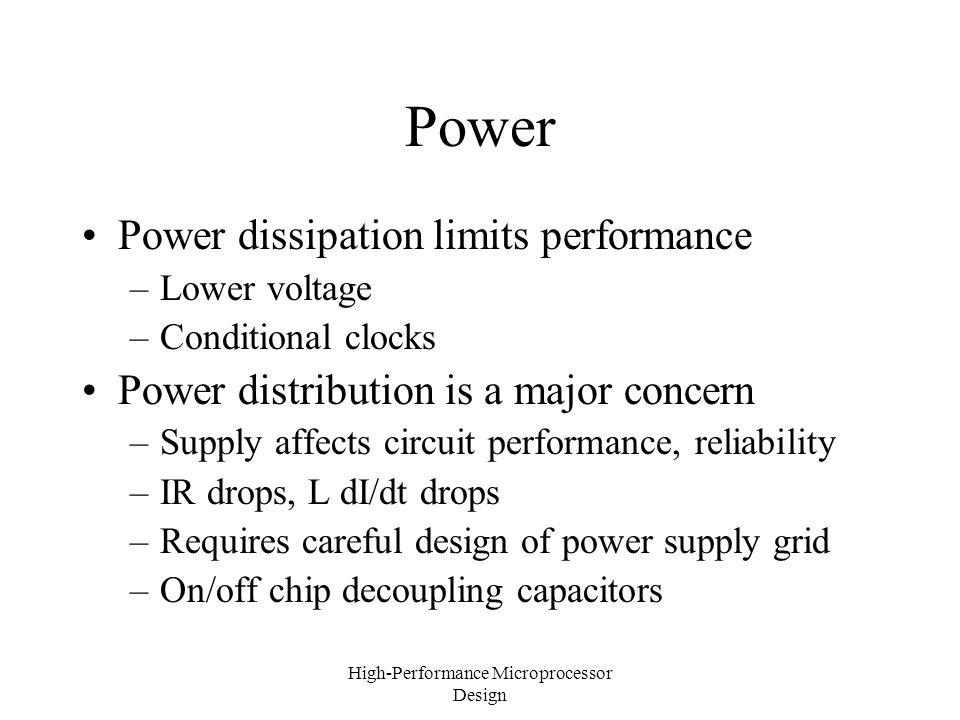 High-Performance Microprocessor Design Power Power dissipation limits performance –Lower voltage –Conditional clocks Power distribution is a major concern –Supply affects circuit performance, reliability –IR drops, L dI/dt drops –Requires careful design of power supply grid –On/off chip decoupling capacitors