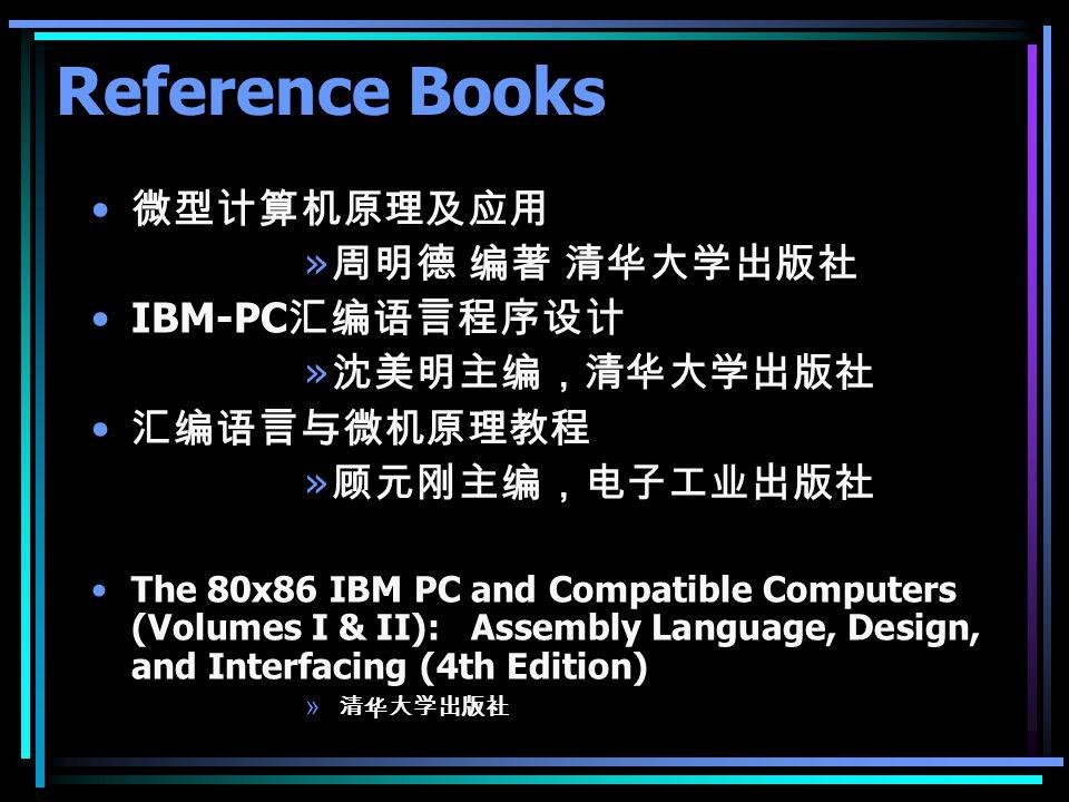 Reference Books 微型计算机原理及应用 » 周明德 编著 清华大学出版社 IBM-PC 汇编语言程序设计 » 沈美明主编,清华大学出版社 汇编语言与微机原理教程 » 顾元刚主编,电子工业出版社 The 80x86 IBM PC and Compatible Computers (Vol