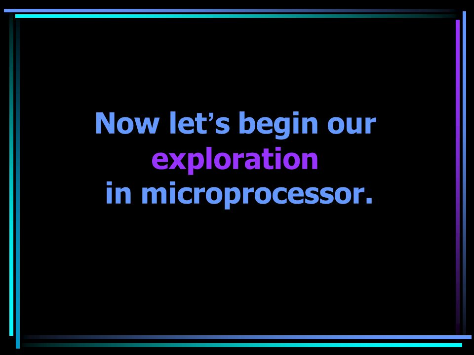Now let ' s begin our exploration in microprocessor.