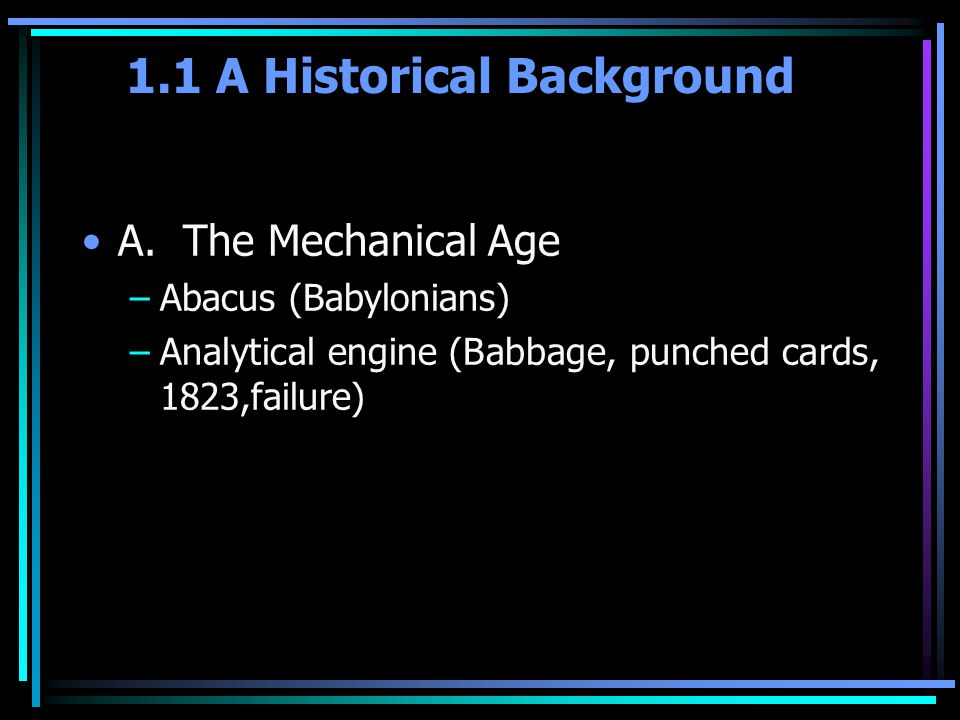 A. The Mechanical Age –Abacus (Babylonians) –Analytical engine (Babbage, punched cards, 1823,failure)